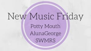 New Music Friday - Music from SWMRS, Potty Mouth, AlunaGeorge, and more on PaigeBackstage.com!